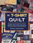 The T-Shirt Quilt: Design and Create Your Own Memory Quilt In One Weekend Cover Image