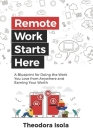 Remote Work Starts Here: A Blueprint for Doing the Work You Love from Anywhere and Earning Your Worth Cover Image