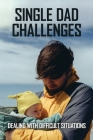 Single Dad Challenges: Dealing With Difficult Situations: How To Be A Single Dad Raising A Daughter Cover Image