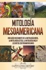 Mitología mesoamericana: Una guía fascinante de la mitología maya, la mitología azteca, la mitología inca y los mitos centroamericanos Cover Image