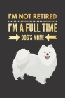 I'm NOT Retired, I'm a FULLTIME Dog's Mom: Retirement Gift for SAMOYED Lover Hilarious Lined Notebook Journal for Coworker Matte Finish Cover Cover Image