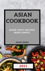 Asian Cookbook 2021: Super Tasty Recipes Made Simple Cover Image