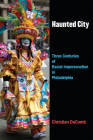 Haunted City: Three Centuries of Racial Impersonation in Philadelphia (Theater: Theory/Text/Performance) Cover Image
