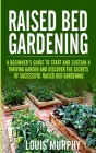 Raised bed Gardening: A Beginner's Guide to Start and Sustain a Thriving Garden and discover the secrets of Successful Raised Bed Gardening Cover Image