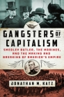 Gangsters of Capitalism: Smedley Butler, the Marines, and the Making and Breaking of America's Empire Cover Image