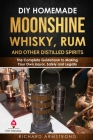 DIY Homemade Moonshine, Whisky, Rum, and Other Distilled Spirits: The Complete Guidebook to Making Your Own Liquor, Safely and Legally Cover Image