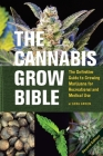 The Cannabis Grow Bible: The Definitive Guide to Growing Marijuana for Recreational and Medical Use Cover Image