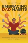 Embracing Dad Habits: A Handbook for Early Fatherhood & Soon-To-Be-Dads Cover Image