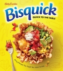 Betty Crocker Bisquick Quick to the Table: Easy Recipes for Food You Want to Eat Cover Image