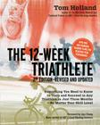 The 12 Week Triathlete, 2nd Edition-Revised and Updated: Everything You Need to Know to Train and Succeed in Any Triathlon in Just Three Months - No Matter Your Skill Level Cover Image
