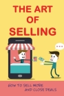 The Art Of Selling: How To Sell More And Close Deals: Effective Selling Techniques Cover Image