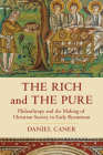 The Rich and the Pure: Philanthropy and the Making of Christian Society in Early Byzantium (Transformation of the Classical Heritage #62) Cover Image