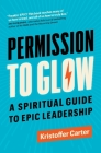 Permission to Glow: A Spiritual Guide to Epic Leadership Cover Image