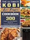 The Ultimate KOBI Air Fryer Cookbook: 300 Simple, Easy and Delightful Recipes for Everyone Around the World Cover Image