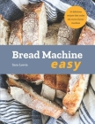 Bread Machine Easy: 70 Delicious Recipes that make the most of your Machine Cover Image