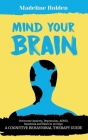 Mind Your Brain: Overcome Anxiety, Depression, ADHD, Insomnia and More in 30 Days: A Cognitive Behavioral Therapy Guide Cover Image