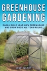 Greenhouse Gardening: Easily Build Your Own Greenhouse and Grow Food All-Year-Round Cover Image