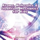 Atoms, Molecules & Quantum Mechanics for Kids Cover Image