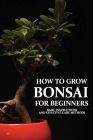 How To Grow Bonsai For Beginners: Basic Instructions And Effective Care Methods: How To Make A Bonsai Tree From A Normal Tree Cover Image