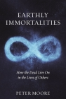 Earthly Immortalities: How the Dead Live On in the Lives of Others Cover Image