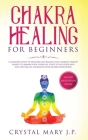 Chakra Healing for Beginners: A Complete Guide to Discover and Balance the Chakras' Vibrant Energy, Awaken Your Third Eye, Feel Good, and Live a Bet Cover Image
