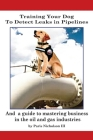Training Your Dog to Detect Leaks In Pipelines: and a Guide to Mastering Business In the Oil and Gas Industries Cover Image