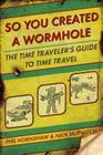 So You Created a Wormhole: The Time Traveler's Guide to Time Travel Cover Image