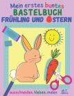 Mein erstes buntes Bastelbuch ab 3 Jahre - Frühling und Ostern: 20 kunterbunte Mal- und Bastelbögen zum Ausschneiden, Kleben und Malen, Ausschneidebuc Cover Image