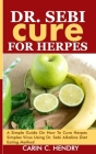 Dr. Sebi Cure for Herpes: A Simple Guide On How To Cure Herpes Simplex Virus Using Dr. Sebi Alkaline Diet Eating Method Cover Image