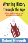 Wrestling History Through The Ages: Where it all started for the professional wrestling Cover Image