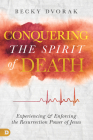 Conquering the Spirit of Death: Experiencing and Enforcing the Resurrection Power of Jesus Cover Image