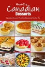 Must-Try Canadian Desserts: Canadian Desserts That You Absolutely Need to Try: Delectable Canadian Recipes for Cakes, Breads, Desserts and More Bo Cover Image