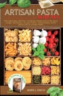 Making Аrtisan Pasta: The Originаl Recipes to make Fresh Pastа in your Home. Noodles, Filled Pasta, Dumplings, With Detailed Ill Cover Image