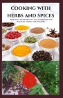 Cooking with Herbs and Spices: Delicious Herbs Recipe and Cookbook For Healthy Living and Healing Cover Image
