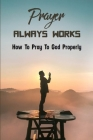 Prayer Always Works: How To Pray To God Properly: Steps In Praying Cover Image