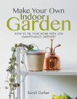 Make Your Own Indoor Garden: How to Fill Your Home with Low Maintenance Greenery Cover Image