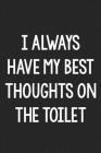 I Always Have My Best Thoughts on the Toilet: College Ruled Notebook - Better Than a Greeting Card - Gag Gifts For People You Love Cover Image