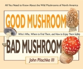 Good Mushroom Bad Mushroom: Who's Who, Where to Find Them, and How to Enjoy Them Safely Cover Image