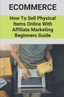 Ecommerce: How To Sell Physical Items Online With Affiliate Marketing Beginners Guide: Make Money Through Ecommerce Business Cover Image