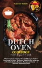 Dutch Oven Cookbook for Beginners: The Complete Step by Step and Easy to Follow Cookbook to Make Delicious, Restaurant Style and Affordable Dutch Cuis Cover Image