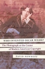 Who Invented Oscar Wilde?: The Photograph at the Center of Modern American Copyright Cover Image