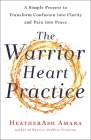 The Warrior Heart Practice: A Simple Process to Transform Confusion into Clarity and Pain into Peace (A Warrior Goddess Book) Cover Image