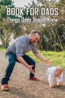 Book For Dads: Things Dads Should Know: Becoming A Good Father Cover Image