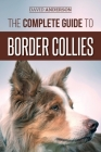 The Complete Guide to Border Collies: Training, teaching, feeding, raising, and loving your new Border Collie puppy Cover Image