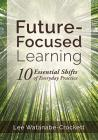Future-Focused Learning: Ten Essential Shifts of Everyday Practice (Changing Teaching Practices to Support Authentic Learning for the 21st Cent Cover Image