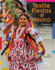 Textile Fiestas of Mexico: A Traveler's Guide to Celebrations, Markets, and Smart Shopping Cover Image