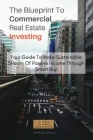 The Blueprint To Commercial Real Estate Investing: Your Guide To Make Sustainable Stream Of Passive Income Through Smart Buy Cover Image