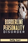 Borderline Personality Disorder: A Complete BPD Guide for Managing Your Emotions, Improve Your Social Skills, Overcoming Depression, Stop Anxiety and Cover Image