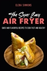 The Super Easy Air Fryer Cookbook: Quick and Flavorful Recipes to Cook Fast And Healthy Cover Image