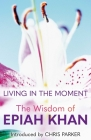 Living in the Moment: The Wisdom of Epiah Khan Cover Image